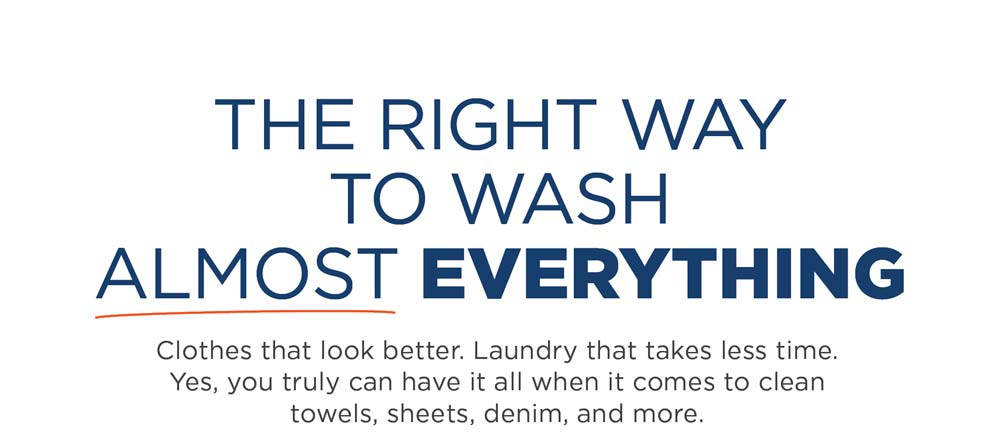The right way to wash almost everything. Clothes that look better. Laundry that takes less time. Yes, you truly can have it all when it comes to clean towels, sheets, denim, and more.